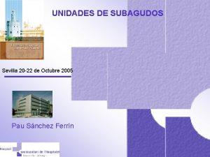 UNIDADES DE SUBAGUDOS Sevilla 20 22 de Octubre