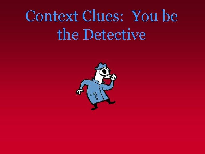 Context Clues You be the Detective Context Clues