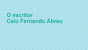 O escritor Caio Fernando Abreu Caio Fernando Abreu