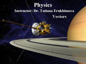 Physics Instructor Dr Tatiana Erukhimova Vectors Vectors Vector