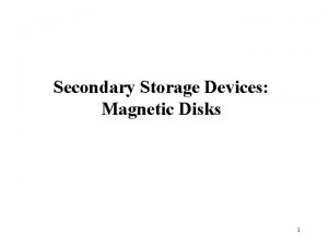 Secondary Storage Devices Magnetic Disks 1 Secondary Storage