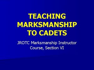 TEACHING MARKSMANSHIP TO CADETS JROTC Marksmanship Instructor Course