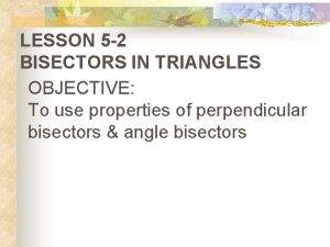LESSON 5 2 BISECTORS IN TRIANGLES OBJECTIVE To