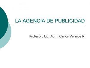 LA AGENCIA DE PUBLICIDAD Profesor Lic Adm Carlos