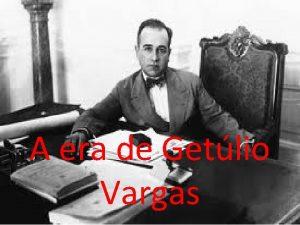 A era de Getlio Vargas Getlio Dornelles Vargas