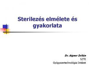 Sterilezs elmlete s gyakorlata Dr Aigner Zoltn SZTE