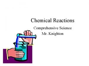 Chemical Reactions Comprehensive Science Mr Knighton Chemical Reactions
