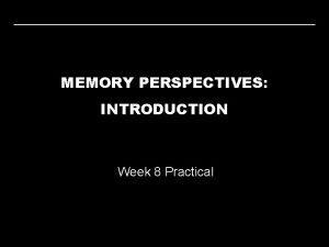 MEMORY PERSPECTIVES INTRODUCTION Week 8 Practical MEMORY PERSPECTIVES