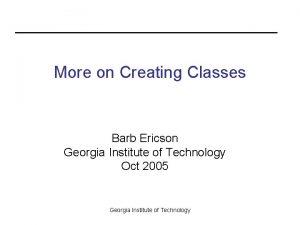 More on Creating Classes Barb Ericson Georgia Institute