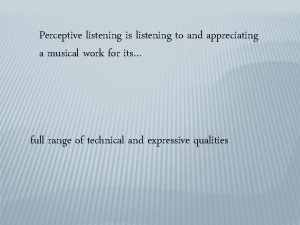 Perceptive listening is listening to and appreciating a