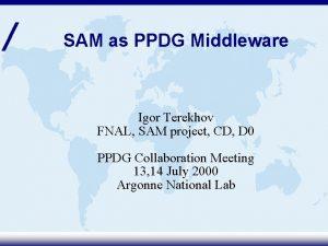 SAM as PPDG Middleware Igor Terekhov FNAL SAM