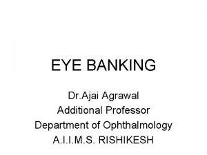 EYE BANKING Dr Ajai Agrawal Additional Professor Department