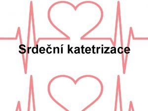 Srden katetrizace Srden katetrizace invazivn metoda Zaveden katetru