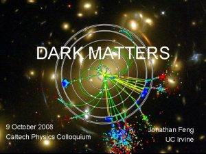 DARK MATTERS 9 October 2008 Caltech Physics Colloquium