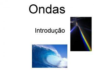 Ondas Introduo Por que estudar ondas As ondas