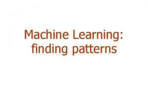 Machine Learning finding patterns Outline Machine learning and