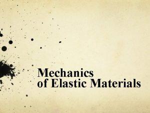 Mechanics of Elastic Materials Why study mechanics Useful