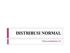 DISTRIBUSI NORMAL Widya Setiafindari ST Distribusi Normal Distribusi