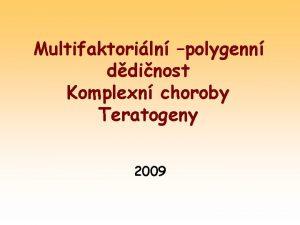 Multifaktoriln polygenn ddinost Komplexn choroby Teratogeny 2009 Charakteristika