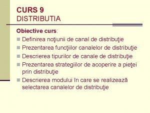 CURS 9 DISTRIBUTIA Obiective curs n Definirea noiunii