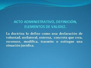 ACTO ADMINISTRATIVO DEFINICIN ELEMENTOS DE VALIDEZ La doctrina