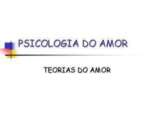 PSICOLOGIA DO AMOR TEORIAS DO AMOR TEORIAS DO