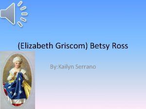 Elizabeth Griscom Betsy Ross By Kailyn Serrano Elizabeth