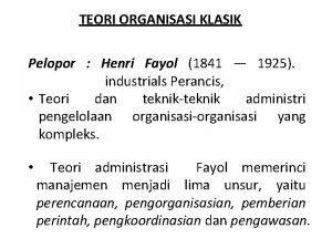TEORI ORGANISASI KLASIK Pelopor Henri Fayol 1841 1925