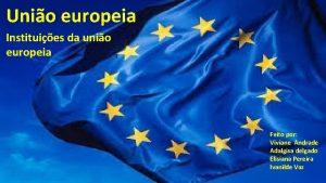 Unio europeia Instituies da unio europeia I Feito