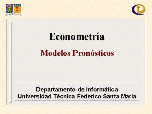 Econometra Modelos Pronsticos Departamento de Informtica Universidad Tcnica