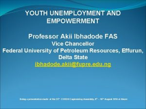 YOUTH UNEMPLOYMENT AND EMPOWERMENT Professor Akii Ibhadode FAS