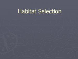 Habitat Selection Habitat Selection Some Terms Habitat Place