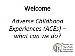 Welcome Adverse Childhood Experiences ACEs what can we