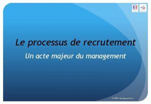 Le processus de recrutement Un acte majeur du