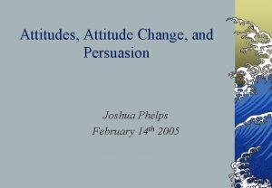 Attitudes Attitude Change and Persuasion Joshua Phelps February