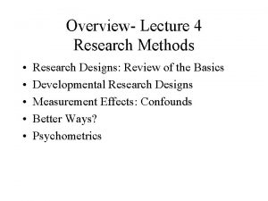 Overview Lecture 4 Research Methods Research Designs Review
