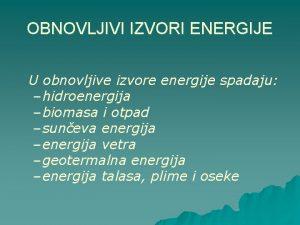 OBNOVLJIVI IZVORI ENERGIJE U obnovljive izvore energije spadaju