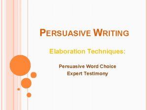 PERSUASIVE WRITING Elaboration Techniques Persuasive Word Choice Expert