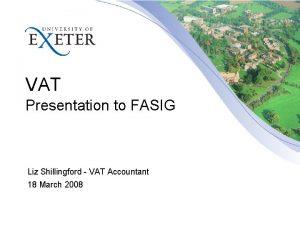 VAT Presentation to FASIG Liz Shillingford VAT Accountant
