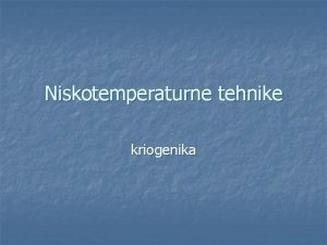 Niskotemperaturne tehnike kriogenika Uvod n Niskotemperaturne tehnike vezuju