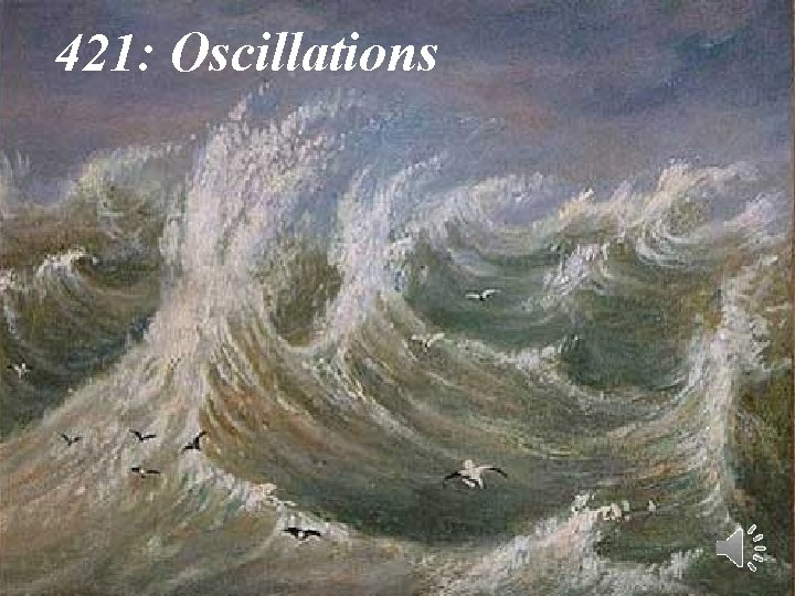 421 Oscillations 1 Are oscillations ubiquitous or are