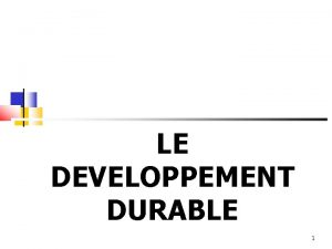 LE DEVELOPPEMENT DURABLE 1 LE DEVELOPPEMENT DURABLE UN
