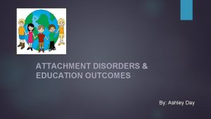ATTACHMENT DISORDERS EDUCATION OUTCOMES By Ashley Day Attachment