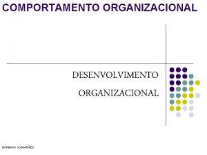 COMPORTAMENTO ORGANIZACIONAL DESENVOLVIMENTO ORGANIZACIONAL BRBARA GUIMARES Teoria do