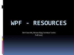 WPF RESOURCES Jim Fawcett Brown Bag Seminar Series