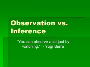Observation vs Inference You can observe a lot