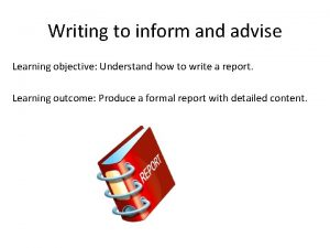 Writing to inform and advise Learning objective Understand