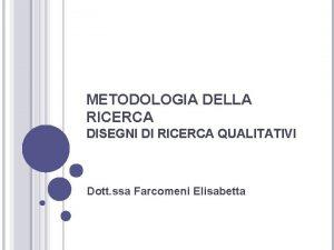 METODOLOGIA DELLA RICERCA DISEGNI DI RICERCA QUALITATIVI Dott
