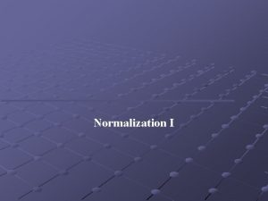 Normalization I Objectives Purpose of normalization Problems associated