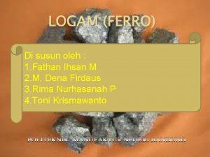 LOGAM FERRO Di susun oleh 1 Fathan Ihsan